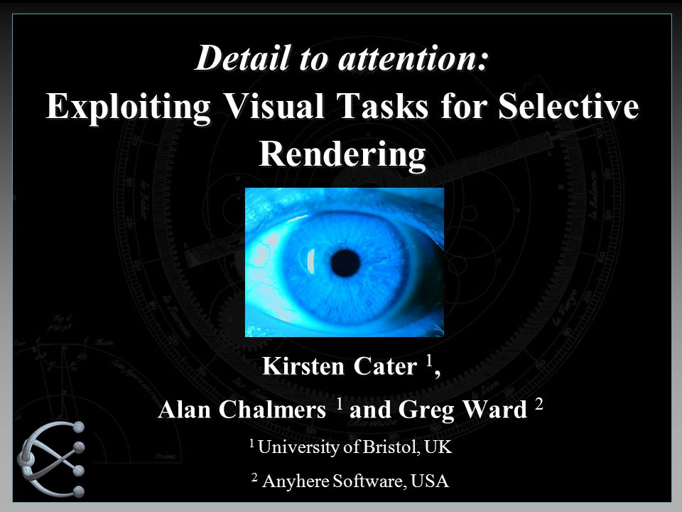Detail to attention: Exploiting Visual Tasks for Selective Rendering Kirsten Cater 1, Alan Chalmers 1 and Greg Ward 2 1 University of Bristol, UK 2 Anyhere Software, USA