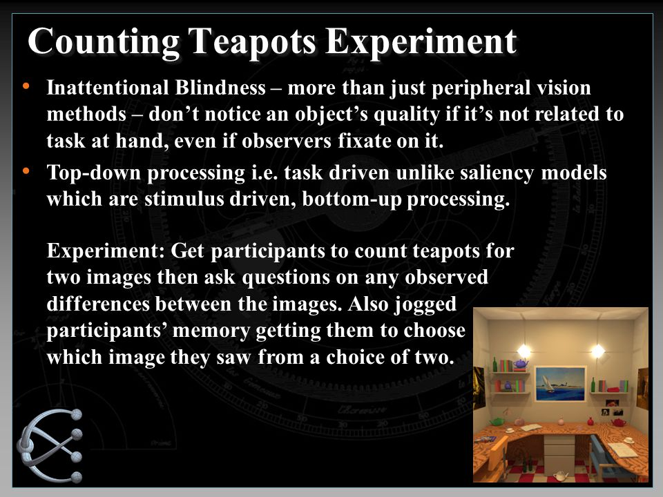Counting Teapots Experiment Inattentional Blindness – more than just peripheral vision methods – don't notice an object's quality if it's not related to task at hand, even if observers fixate on it.