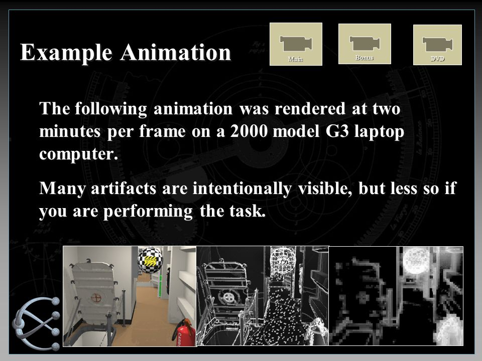 Example Animation The following animation was rendered at two minutes per frame on a 2000 model G3 laptop computer.