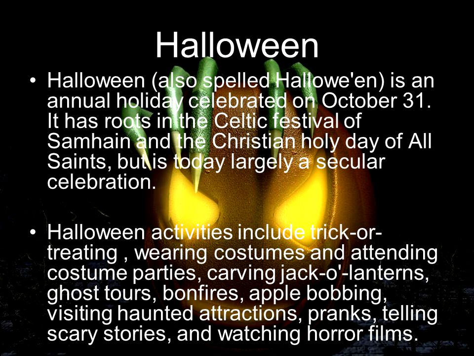 Halloween Halloween (also spelled Hallowe'en) is an annual holiday celebrated on October 31. It has roots in the Celtic festival of Samhain and the Ch