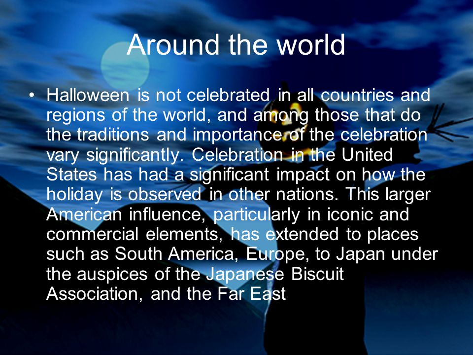Around the world Halloween is not celebrated in all countries and regions of the world, and among those that do the traditions and importance of the c