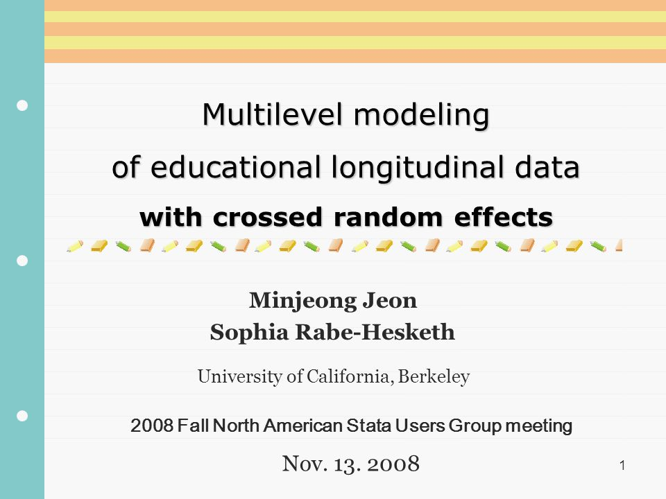1 Multilevel modeling of educational longitudinal data with crossed random effects Minjeong Jeon Sophia Rabe-Hesketh University of California, Berkeley 2008 Fall North American Stata Users Group meeting Nov.