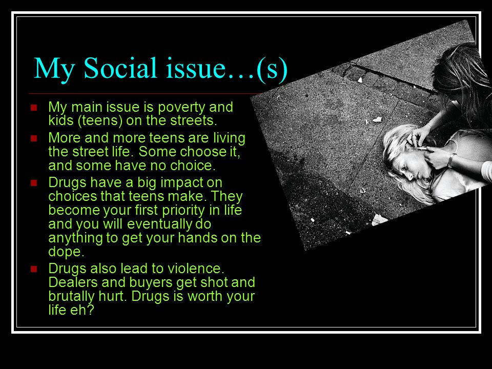 My Social issue…(s) My main issue is poverty and kids (teens) on the streets.