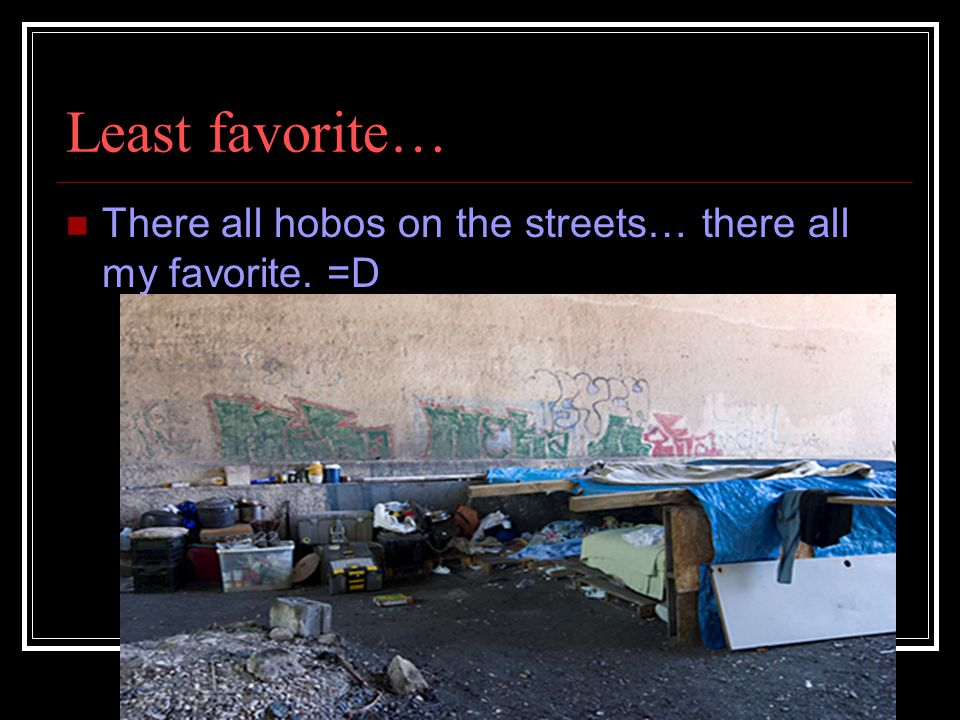 Least favorite… There all hobos on the streets… there all my favorite. =D