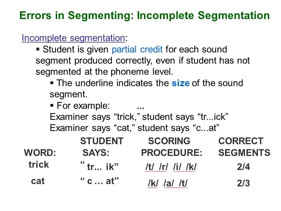 Errors in Segmenting: Incomplete Segmentation Incomplete segmentation:  Student is given partial credit for each sound segment produced correctly, ev