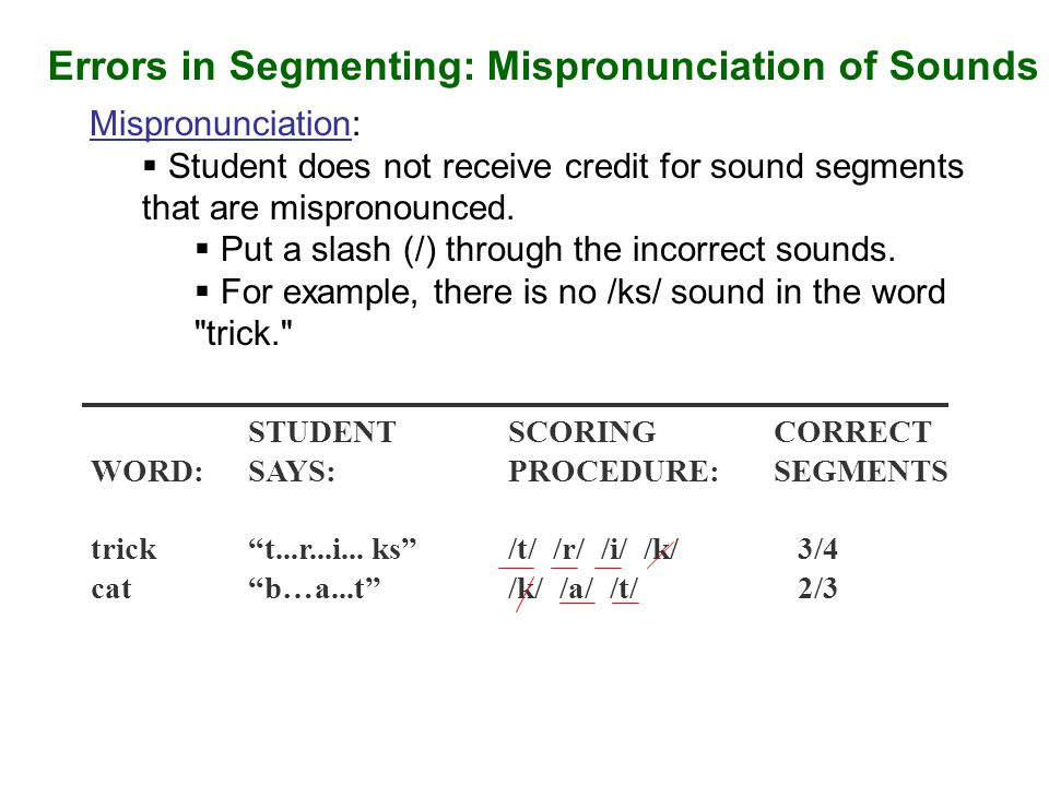 Errors in Segmenting: Mispronunciation of Sounds Mispronunciation:  Student does not receive credit for sound segments that are mispronounced.