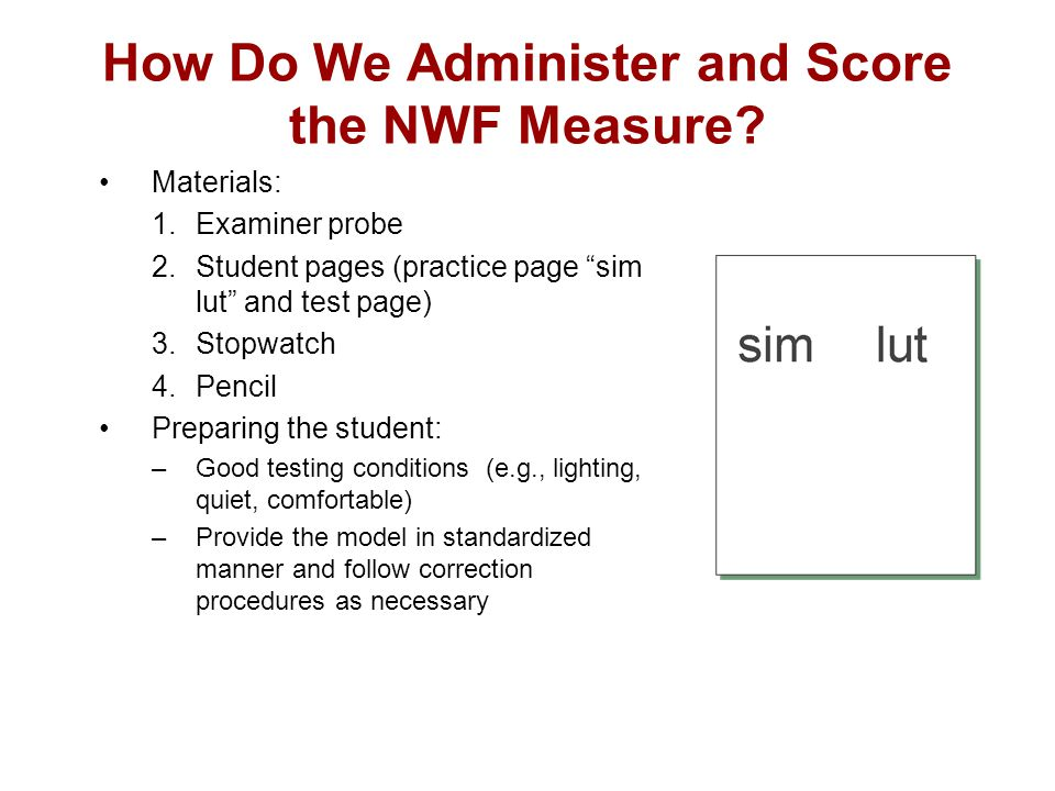 """How Do We Administer and Score the NWF Measure? Materials: 1.Examiner probe 2.Student pages (practice page """"sim lut"""" and test page) 3.Stopwatch 4.Penc"""