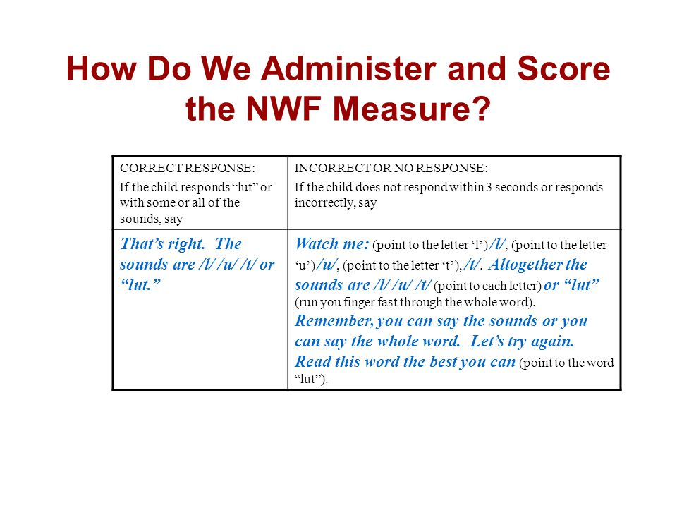 """How Do We Administer and Score the NWF Measure? CORRECT RESPONSE: If the child responds """"lut"""" or with some or all of the sounds, say INCORRECT OR NO R"""