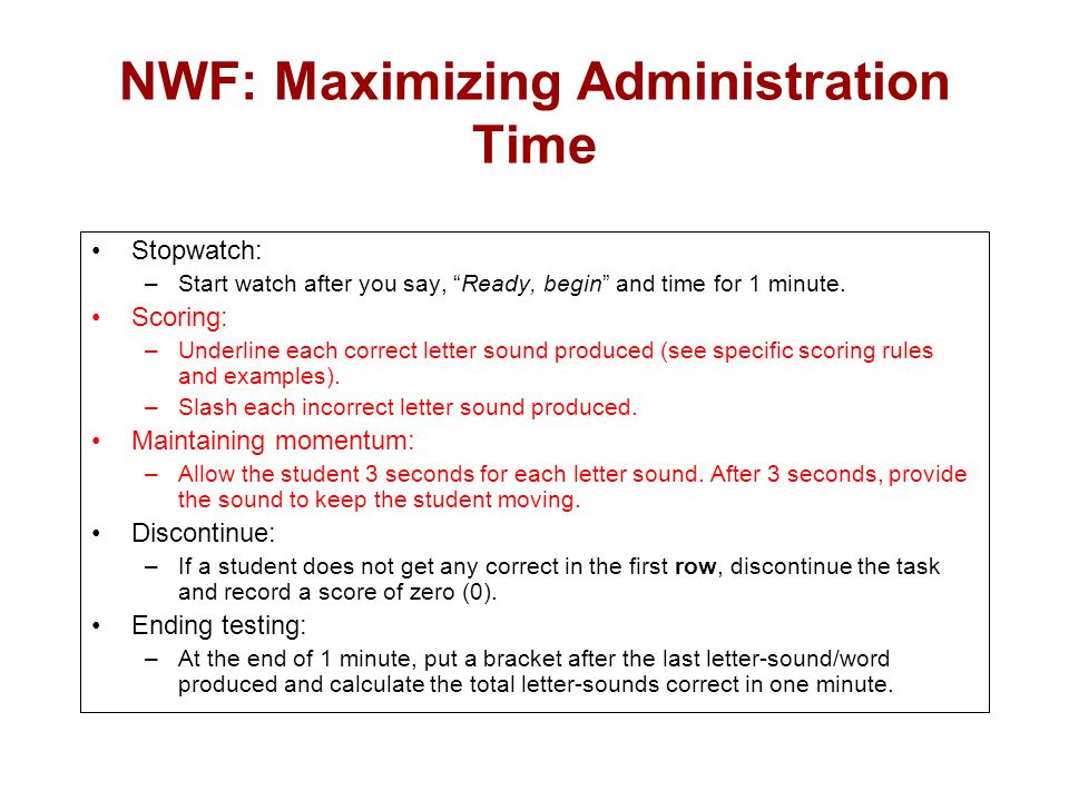 """NWF: Maximizing Administration Time Stopwatch: –Start watch after you say, """"Ready, begin"""" and time for 1 minute. Scoring: –Underline each correct lett"""