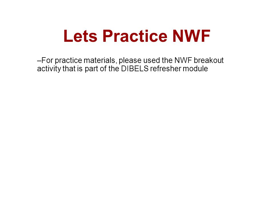 Lets Practice NWF –For practice materials, please used the NWF breakout activity that is part of the DIBELS refresher module