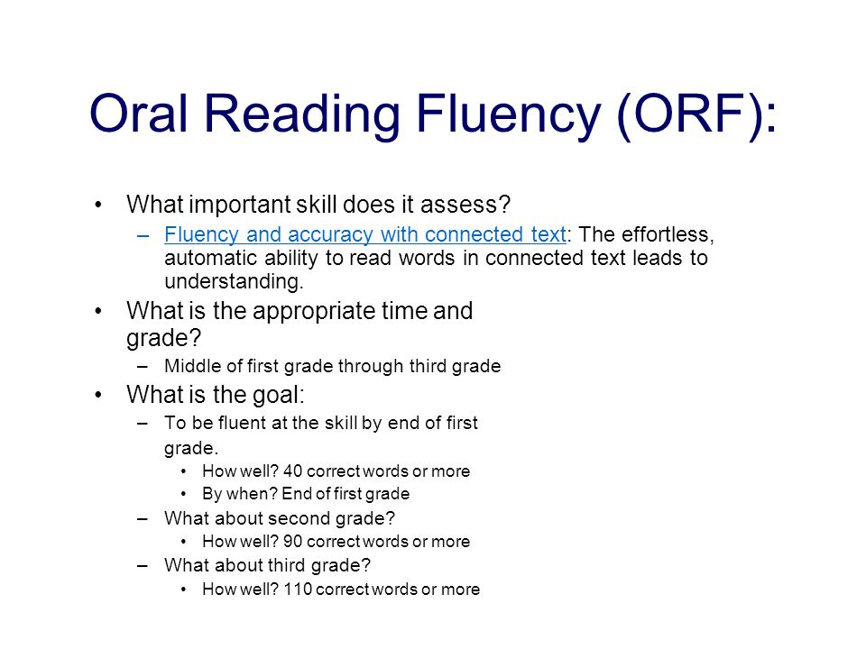 Oral Reading Fluency (ORF): What important skill does it assess? –Fluency and accuracy with connected text: The effortless, automatic ability to read