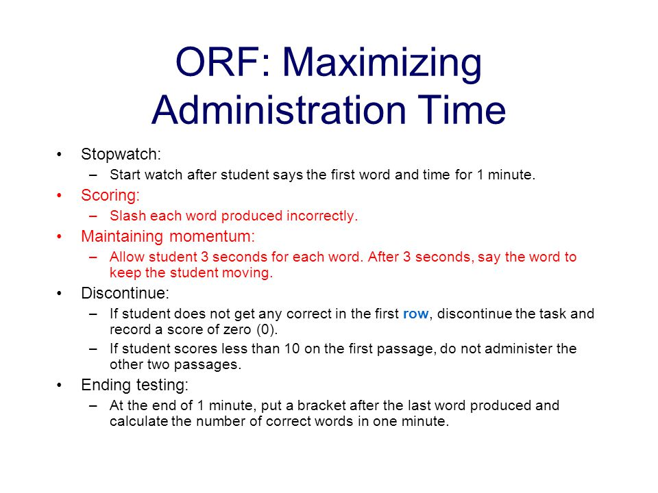 ORF: Maximizing Administration Time Stopwatch: –Start watch after student says the first word and time for 1 minute. Scoring: –Slash each word produce