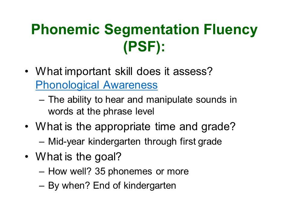 Phonemic Segmentation Fluency (PSF): What important skill does it assess? Phonological Awareness –The ability to hear and manipulate sounds in words a