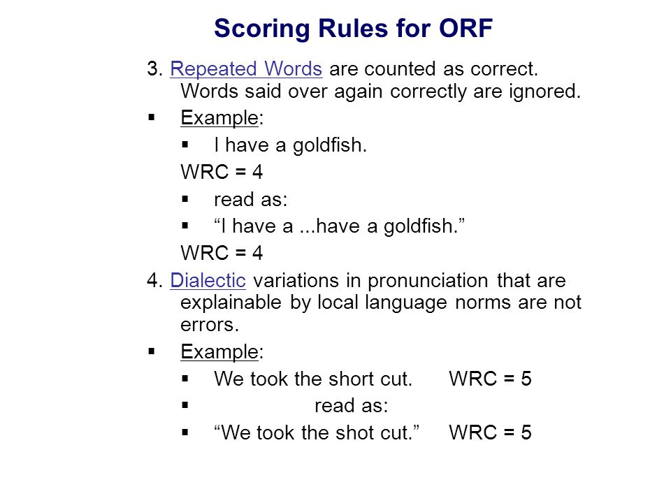 Scoring Rules for ORF 3. Repeated Words are counted as correct. Words said over again correctly are ignored.  Example:  I have a goldfish. WRC = 4 