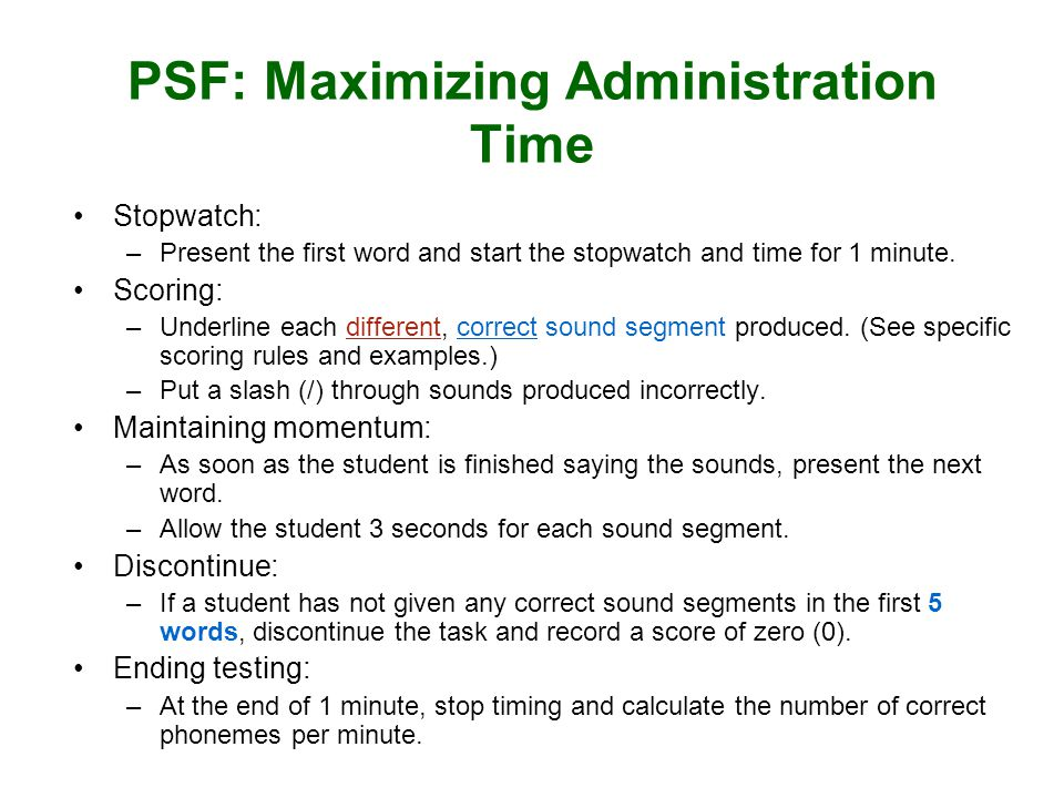PSF: Maximizing Administration Time Stopwatch: –Present the first word and start the stopwatch and time for 1 minute. Scoring: –Underline each differe
