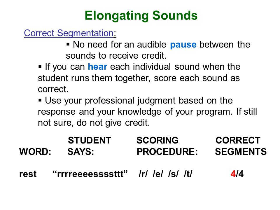 Elongating Sounds Correct Segmentation:  No need for an audible pause between the sounds to receive credit.