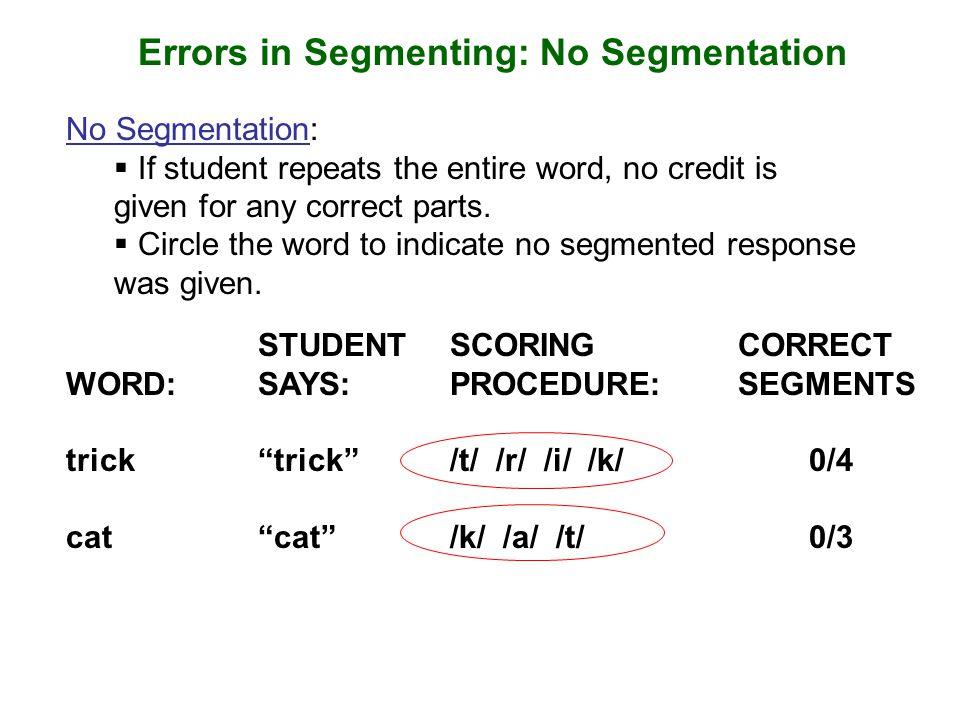 Errors in Segmenting: No Segmentation No Segmentation:  If student repeats the entire word, no credit is given for any correct parts.