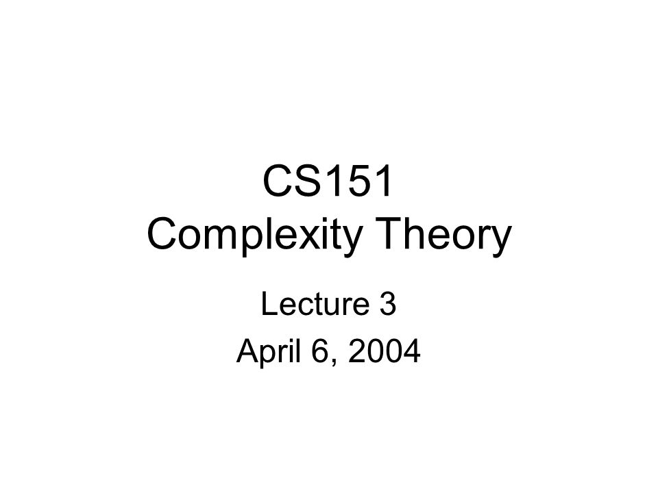 CS151 Complexity Theory Lecture 3 April 6, 2004