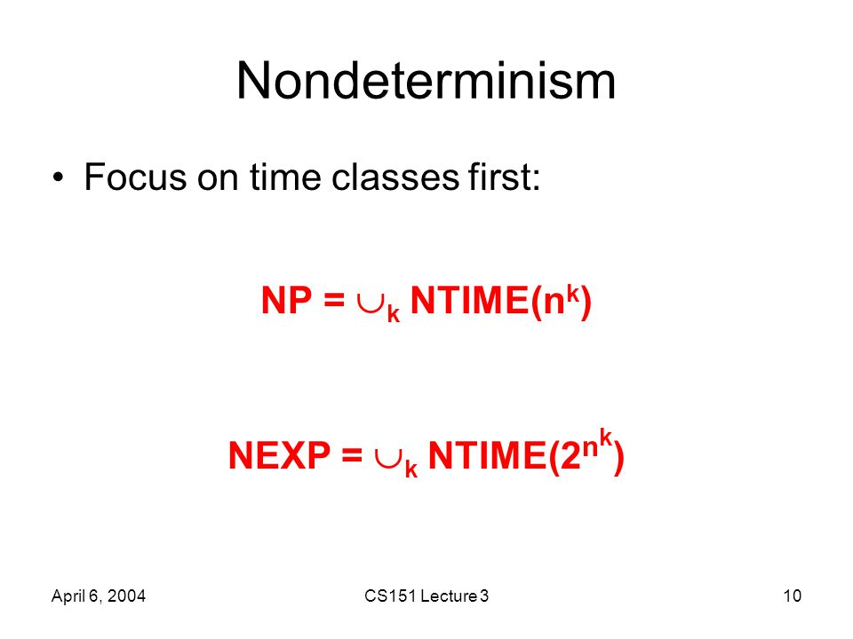 April 6, 2004CS151 Lecture 310 Nondeterminism Focus on time classes first: NP =  k NTIME(n k ) NEXP =  k NTIME(2 n k )