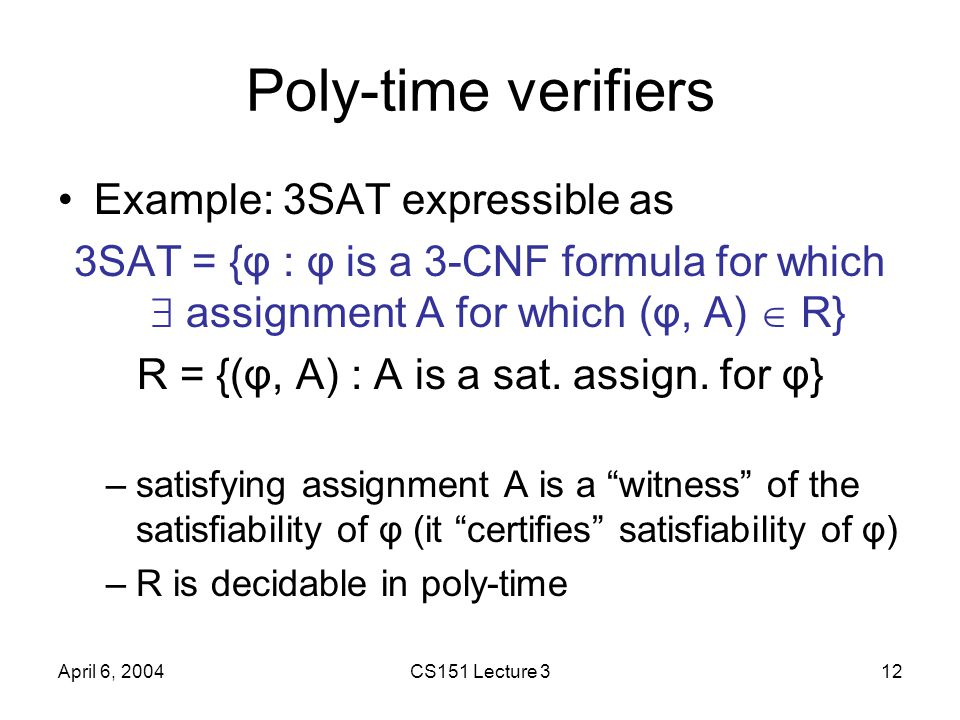 April 6, 2004CS151 Lecture 312 Poly-time verifiers Example: 3SAT expressible as 3SAT = {φ : φ is a 3-CNF formula for which  assignment A for which (φ