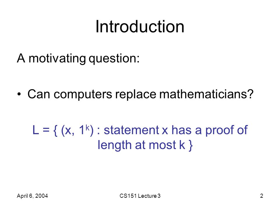 CS151 Lecture 32 Introduction A motivating question: Can computers replace mathematicians? L = { (x, 1 k ) : statement x has a proof of length at most