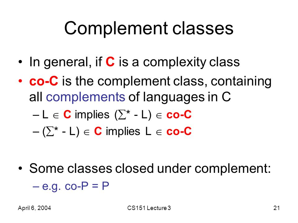 April 6, 2004CS151 Lecture 321 Complement classes In general, if C is a complexity class co-C is the complement class, containing all complements of l