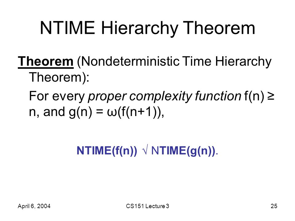 April 6, 2004CS151 Lecture 325 NTIME Hierarchy Theorem Theorem (Nondeterministic Time Hierarchy Theorem): For every proper complexity function f(n) ≥