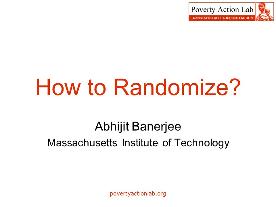 povertyactionlab.org How to Randomize Abhijit Banerjee Massachusetts Institute of Technology