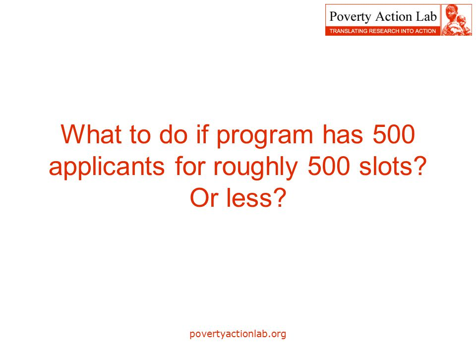povertyactionlab.org What to do if program has 500 applicants for roughly 500 slots Or less