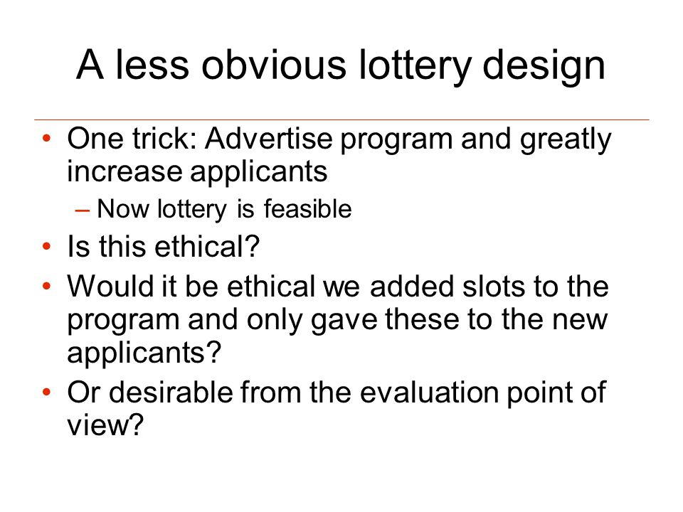 A less obvious lottery design One trick: Advertise program and greatly increase applicants –Now lottery is feasible Is this ethical.