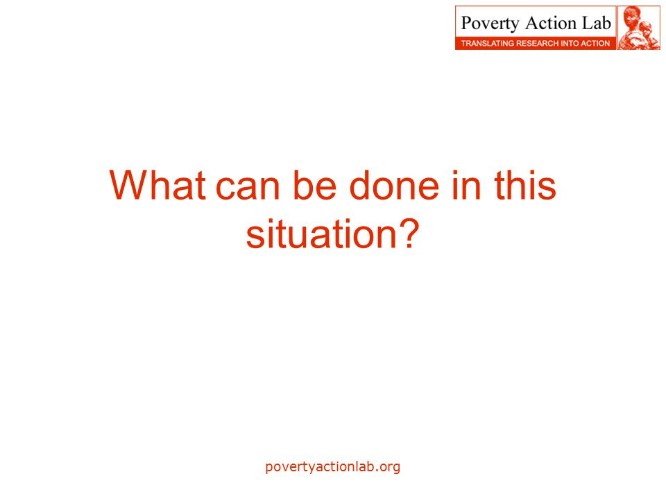 povertyactionlab.org What can be done in this situation