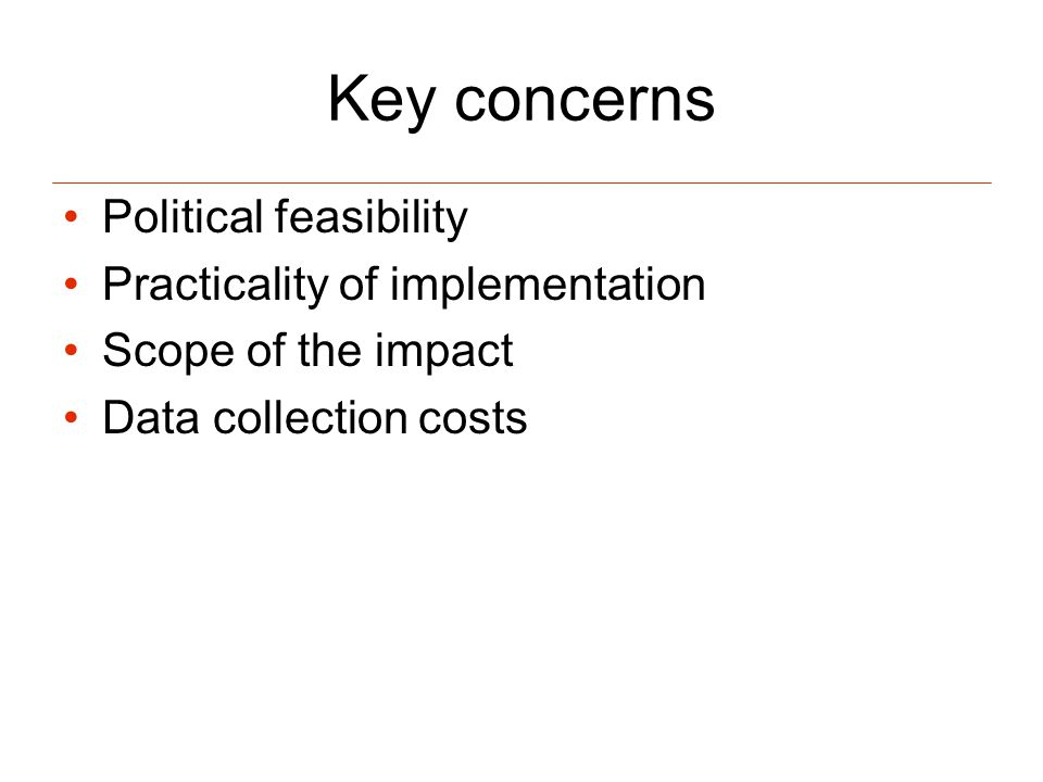 Key concerns Political feasibility Practicality of implementation Scope of the impact Data collection costs