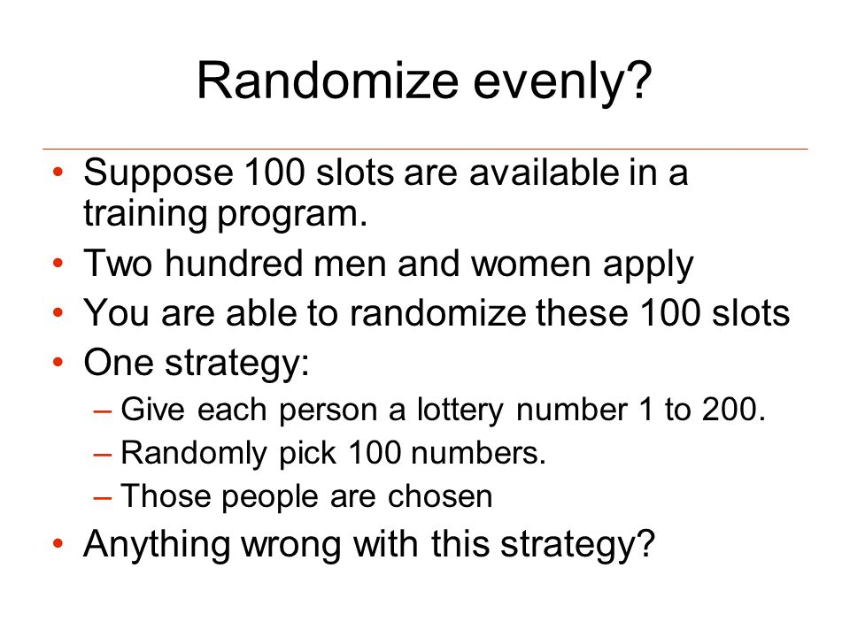 Randomize evenly. Suppose 100 slots are available in a training program.