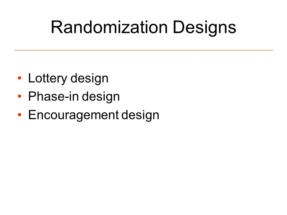 Randomization Designs Lottery design Phase-in design Encouragement design
