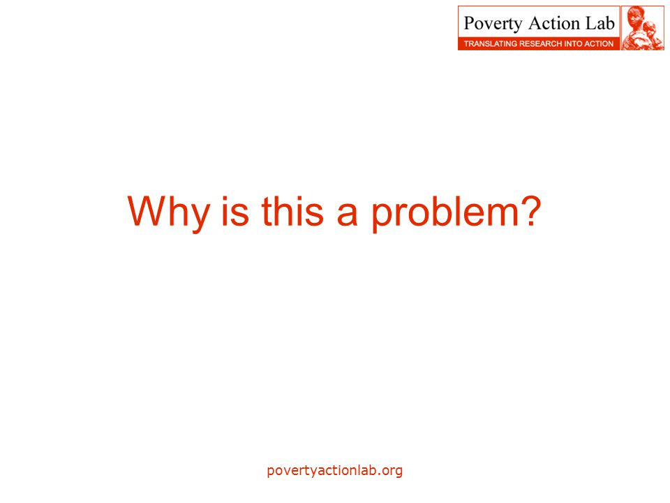 povertyactionlab.org Why is this a problem