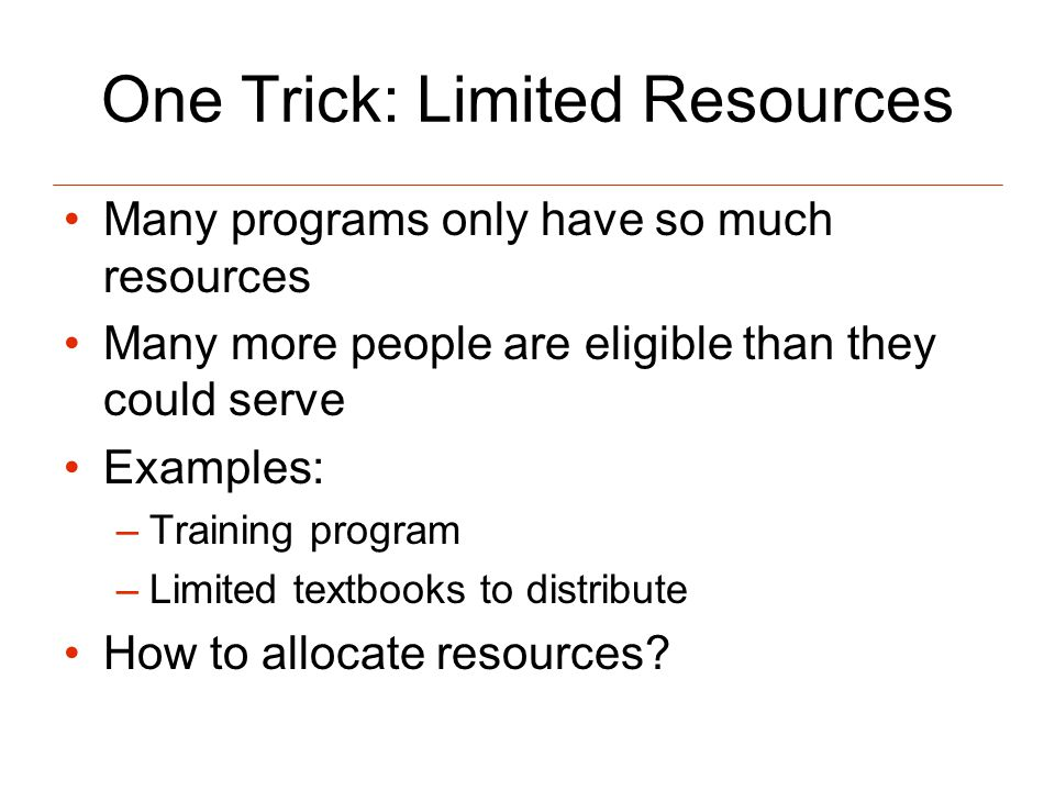 One Trick: Limited Resources Many programs only have so much resources Many more people are eligible than they could serve Examples: –Training program –Limited textbooks to distribute How to allocate resources