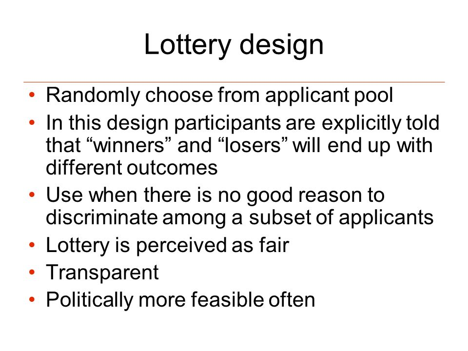 Lottery design Randomly choose from applicant pool In this design participants are explicitly told that winners and losers will end up with different outcomes Use when there is no good reason to discriminate among a subset of applicants Lottery is perceived as fair Transparent Politically more feasible often
