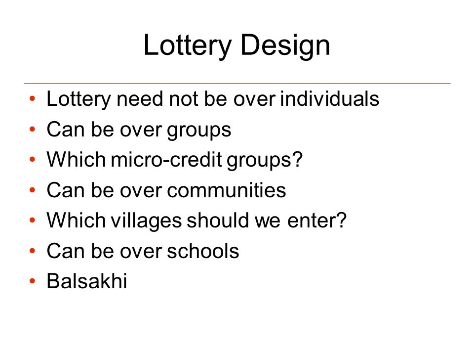 Lottery Design Lottery need not be over individuals Can be over groups Which micro-credit groups.