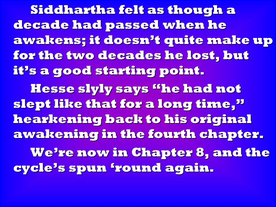 Siddhartha felt as though a decade had passed when he awakens; it doesn't quite make up for the two decades he lost, but it's a good starting point.