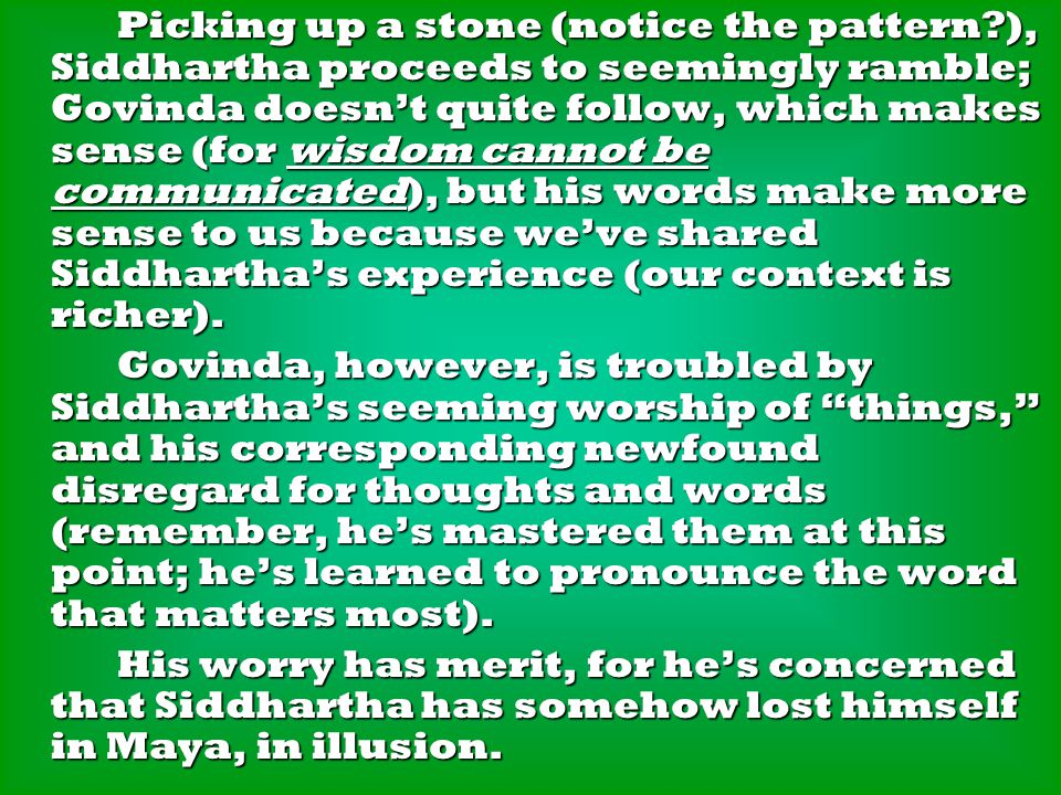 Picking up a stone (notice the pattern ), Siddhartha proceeds to seemingly ramble; Govinda doesn't quite follow, which makes sense (for wisdom cannot be communicated), but his words make more sense to us because we've shared Siddhartha's experience (our context is richer).