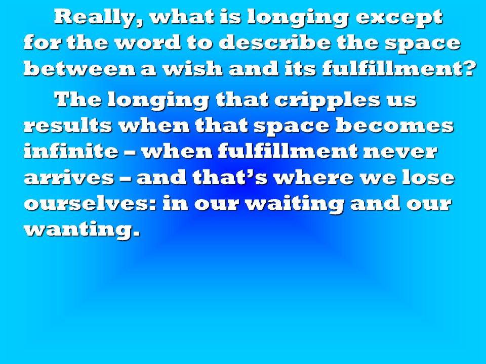 Really, what is longing except for the word to describe the space between a wish and its fulfillment.