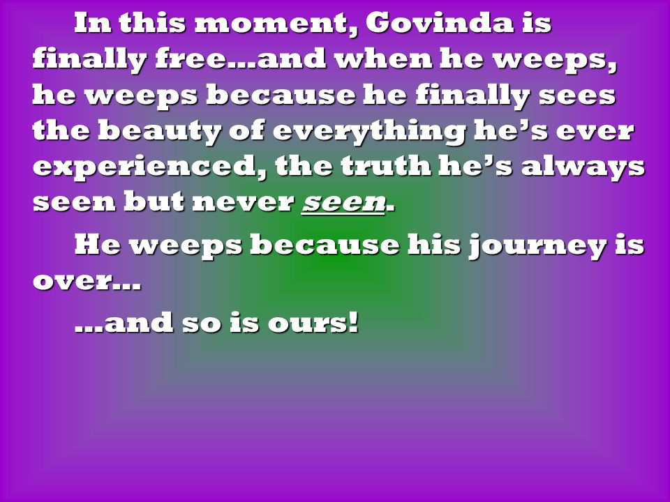 In this moment, Govinda is finally free…and when he weeps, he weeps because he finally sees the beauty of everything he's ever experienced, the truth he's always seen but never seen.