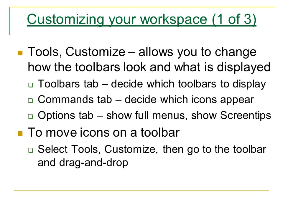 Customizing your workspace (1 of 3) Tools, Customize – allows you to change how the toolbars look and what is displayed  Toolbars tab – decide which toolbars to display  Commands tab – decide which icons appear  Options tab – show full menus, show Screentips To move icons on a toolbar  Select Tools, Customize, then go to the toolbar and drag-and-drop