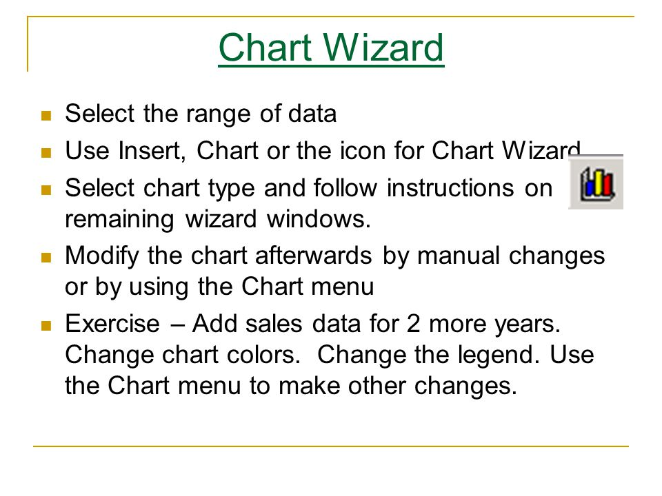 Chart Wizard Select the range of data Use Insert, Chart or the icon for Chart Wizard Select chart type and follow instructions on remaining wizard windows.