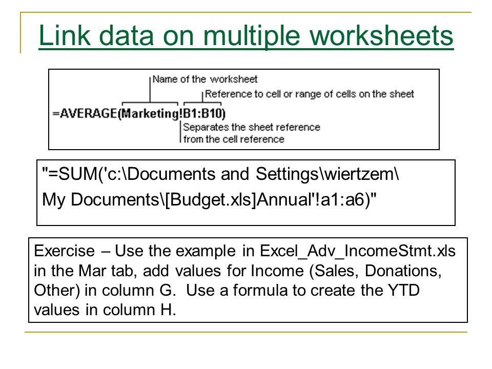 Link data on multiple worksheets =SUM( c:\Documents and Settings\wiertzem\ My Documents\[Budget.xls]Annual !a1:a6) Exercise – Use the example in Excel_Adv_IncomeStmt.xls in the Mar tab, add values for Income (Sales, Donations, Other) in column G.