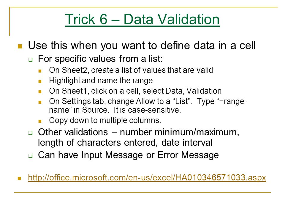 Trick 6 – Data Validation Use this when you want to define data in a cell  For specific values from a list: On Sheet2, create a list of values that are valid Highlight and name the range On Sheet1, click on a cell, select Data, Validation On Settings tab, change Allow to a List .
