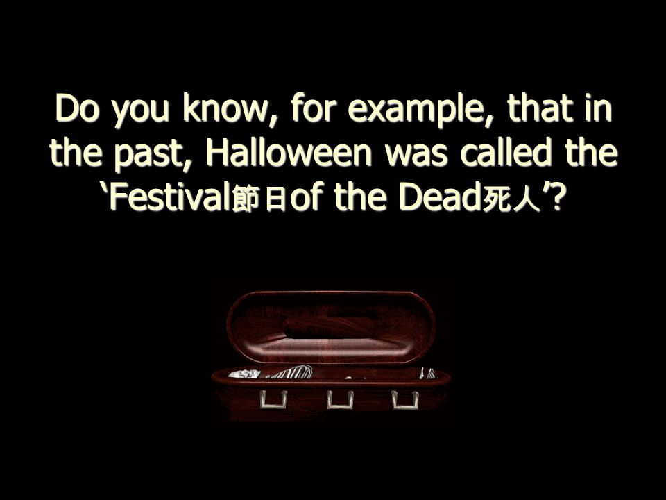 Do you know, for example, that in the past, Halloween was called the 'Festival 節日 of the Dead 死人 '?
