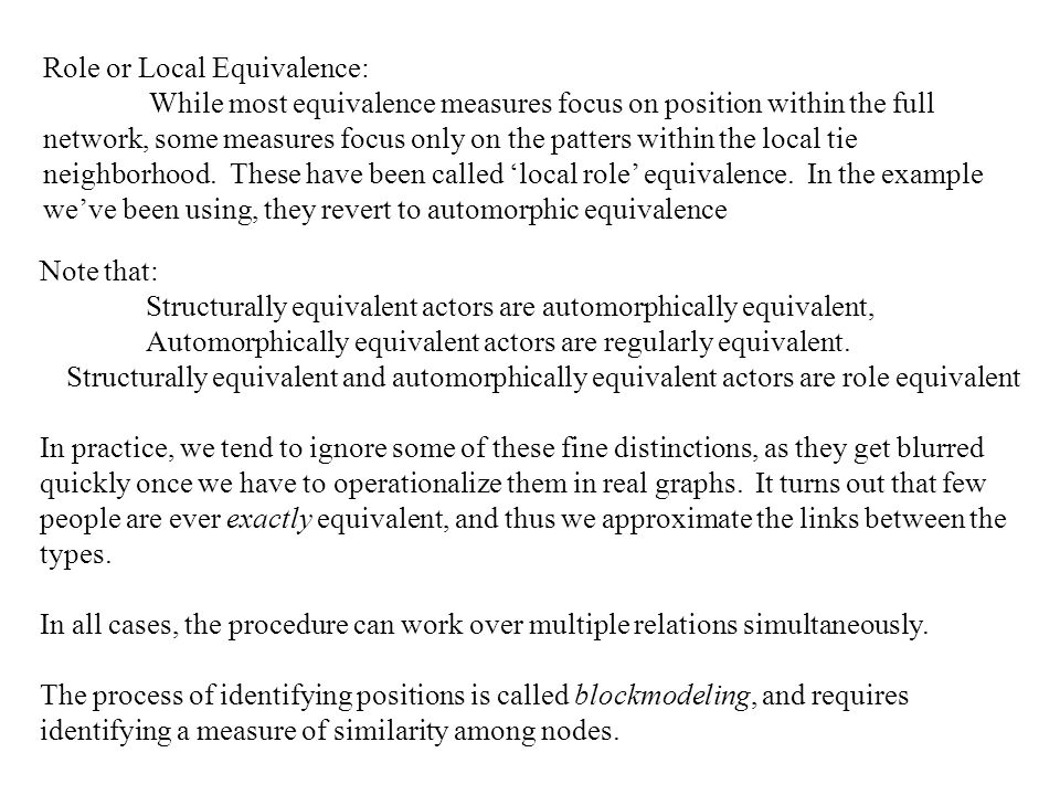 Role or Local Equivalence: While most equivalence measures focus on position within the full network, some measures focus only on the patters within the local tie neighborhood.