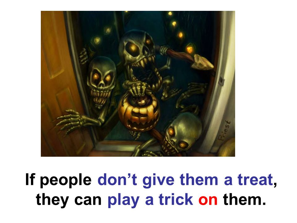 If people don't give them a treat, they can play a trick on them.