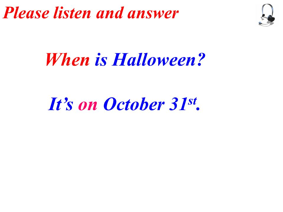 Please listen and answer When is Halloween It's on October 31 st.
